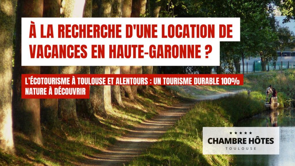 à la recherche d'une location de vacances en Haute-Garonne ? L'écotourisme à Toulouse et alentours : un tourisme durable 100% nature à découvrir