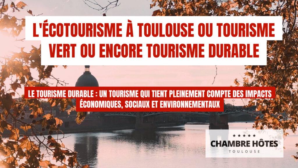 L'écotourisme à Toulouse ou Tourisme Vert ou encore Tourisme durable Le Tourisme Durable : un tourisme qui tient pleinement compte des impacts économiques, sociaux et environnementaux